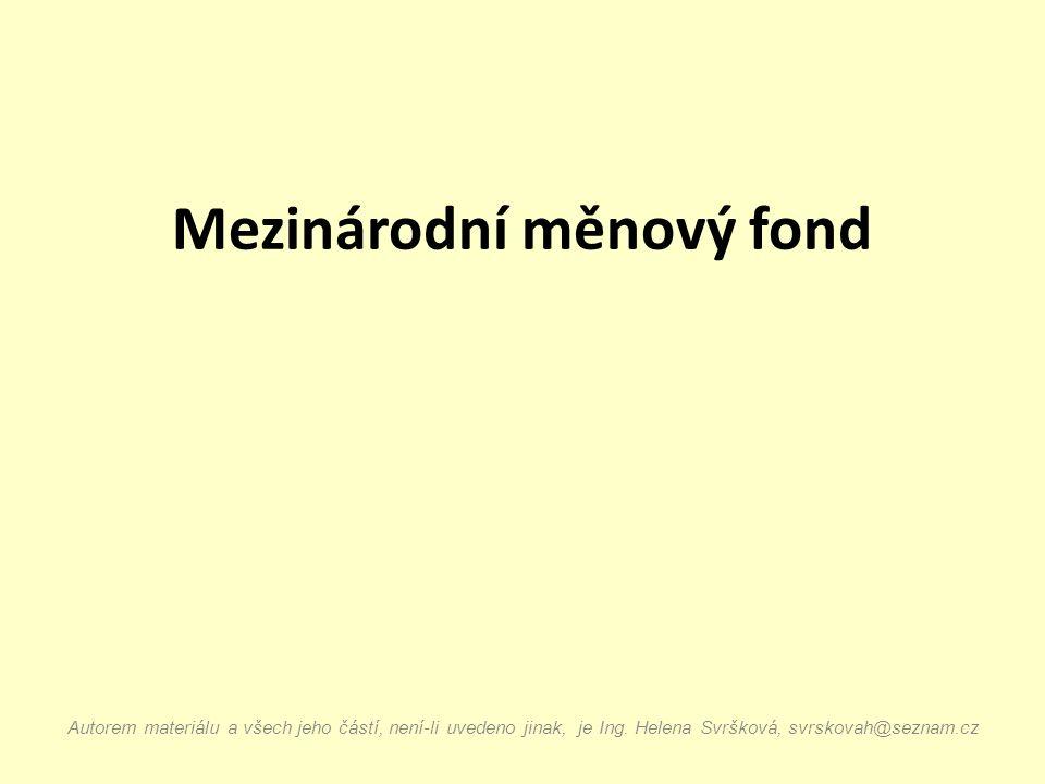 Mezinárodní měnový fond Autorem materiálu a všech jeho částí, není-li uvedeno jinak, je Ing. Helena Svršková, svrskovah@seznam.cz