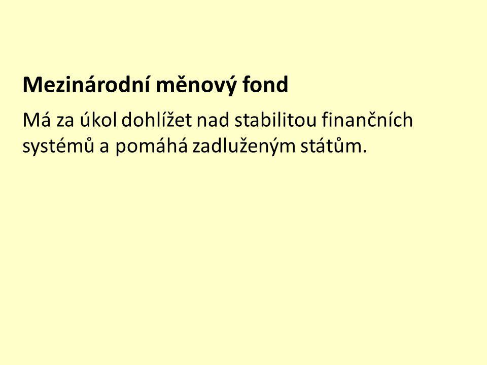 Mezinárodní měnový fond Má za úkol dohlížet nad stabilitou finančních systémů a pomáhá zadluženým státům. Mezinárodní měnový fond Mezinárodní měnový f