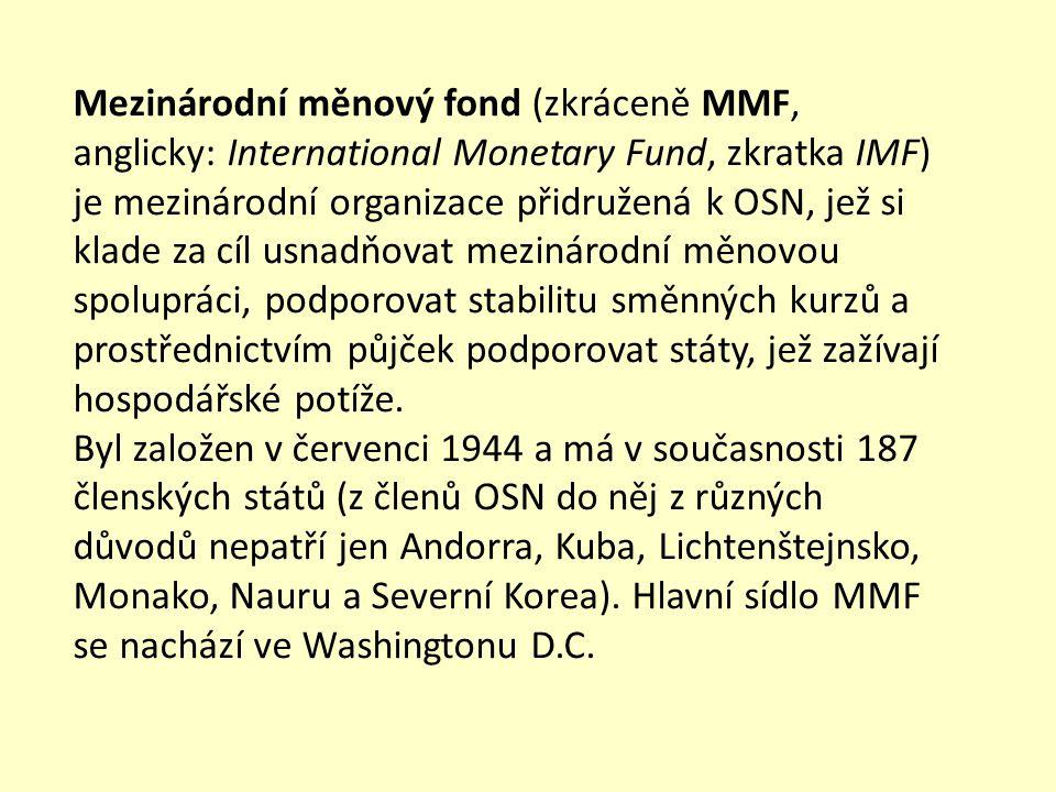 Mezinárodní měnový fond (zkráceně MMF, anglicky: International Monetary Fund, zkratka IMF) je mezinárodní organizace přidružená k OSN, jež si klade za cíl usnadňovat mezinárodní měnovou spolupráci, podporovat stabilitu směnných kurzů a prostřednictvím půjček podporovat státy, jež zažívají hospodářské potíže.