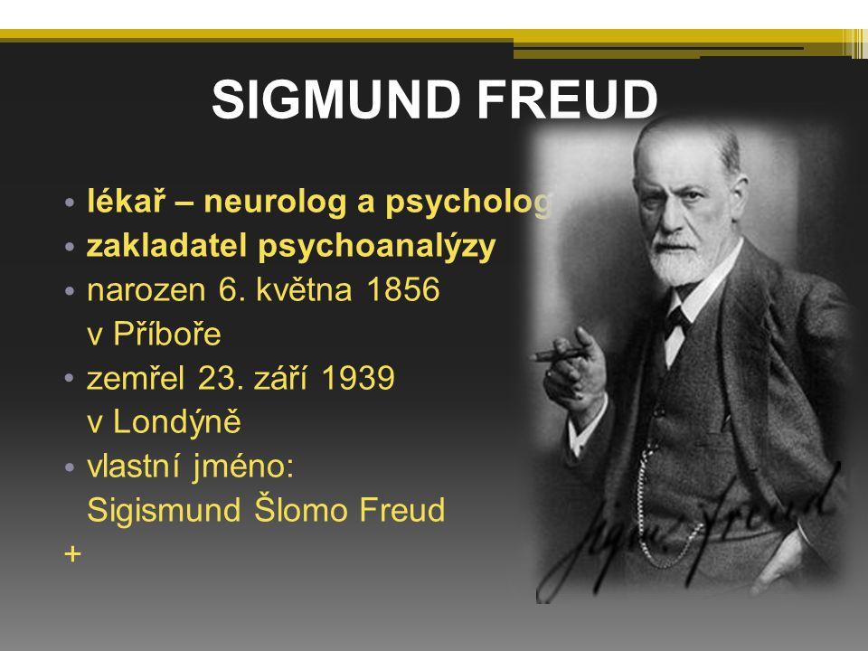 SIGMUND FREUD lékař – neurolog a psycholog zakladatel psychoanalýzy narozen 6. května 1856 v Příboře zemřel 23. září 1939 v Londýně vlastní jméno: Sig
