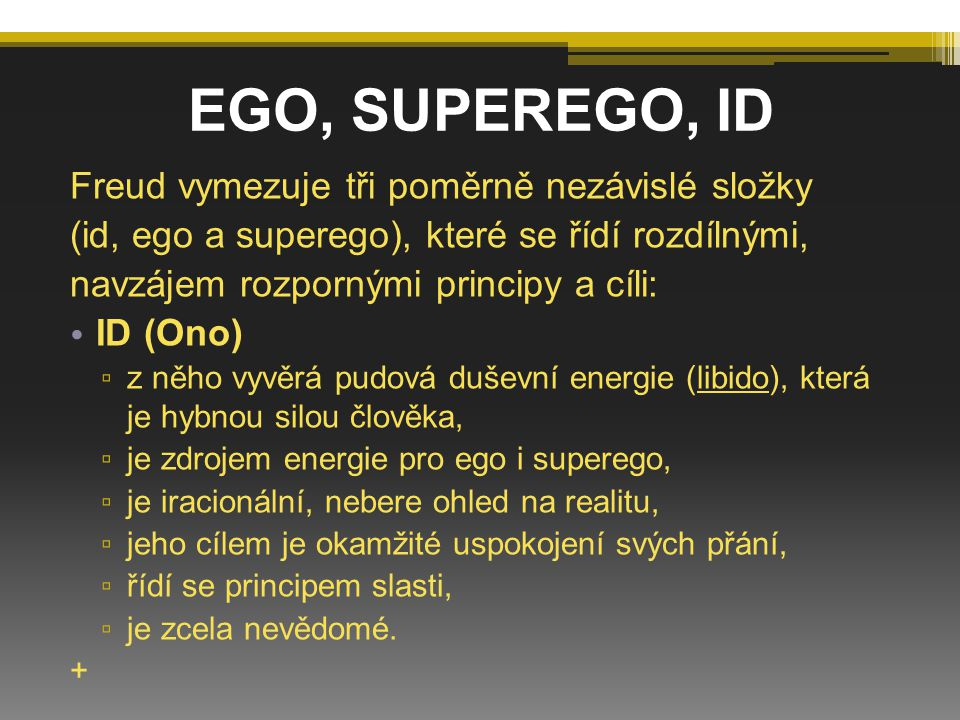 EGO (Já) ▫ řídí se principem reality, ▫ má sebezáchovnou funkci, ▫ vzniká z části id v průběhu vývoje dítěte vlivem jeho interakcí (vzájemného působení) s vnějším světem, ▫ je racionální, zvažuje činy a jejich následky.