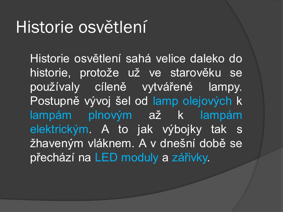 Historie osvětlení Historie osvětlení sahá velice daleko do historie, protože už ve starověku se používaly cíleně vytvářené lampy.