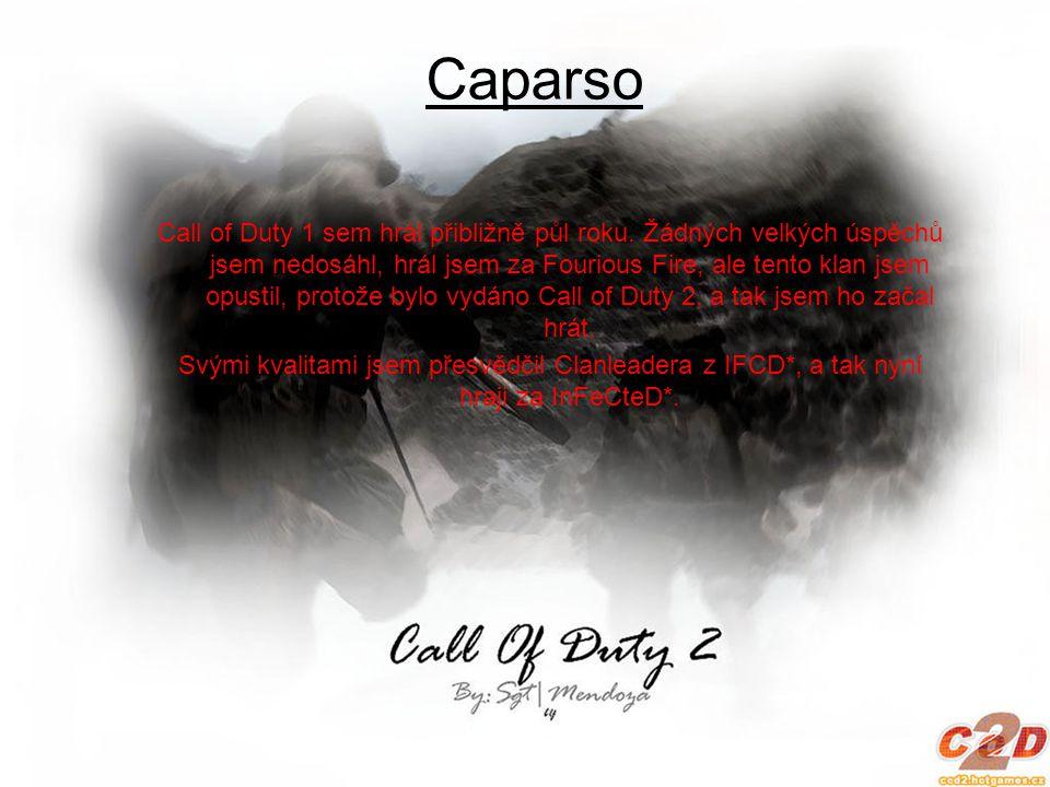 Caparso Call of Duty 1 sem hrál přibližně půl roku. Žádných velkých úspěchů jsem nedosáhl, hrál jsem za Fourious Fire, ale tento klan jsem opustil, pr