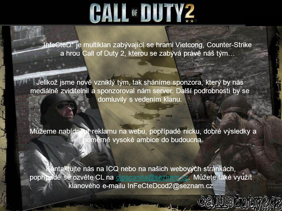 InfeCteD* je multiklan zabývající se hrami Vietcong, Counter-Strike a hrou Call of Duty 2, kterou se zabývá právě náš tým… Jelikož jsme nově vzniklý tým, tak sháníme sponzora, který by nás mediálně zviditelnil a sponzoroval nám server.