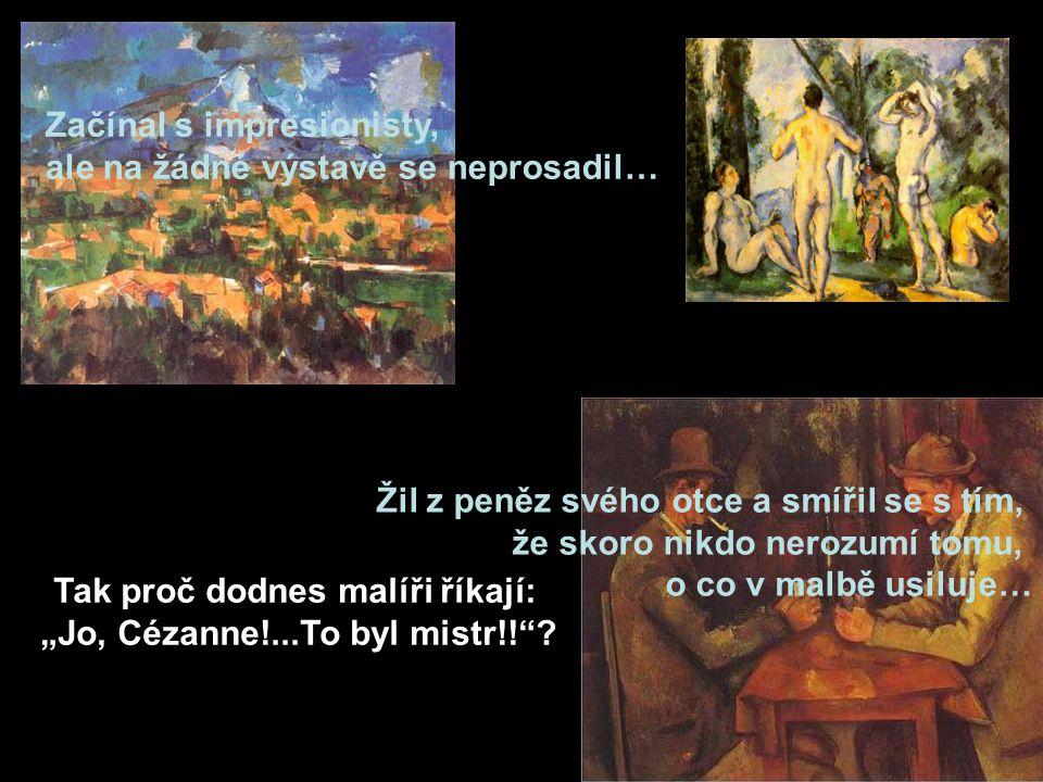 """Začínal s impresionisty, ale na žádné výstavě se neprosadil… Žil z peněz svého otce a smířil se s tím, že skoro nikdo nerozumí tomu, o co v malbě usiluje… Tak proč dodnes malíři říkají: """"Jo, Cézanne!...To byl mistr!! ?"""