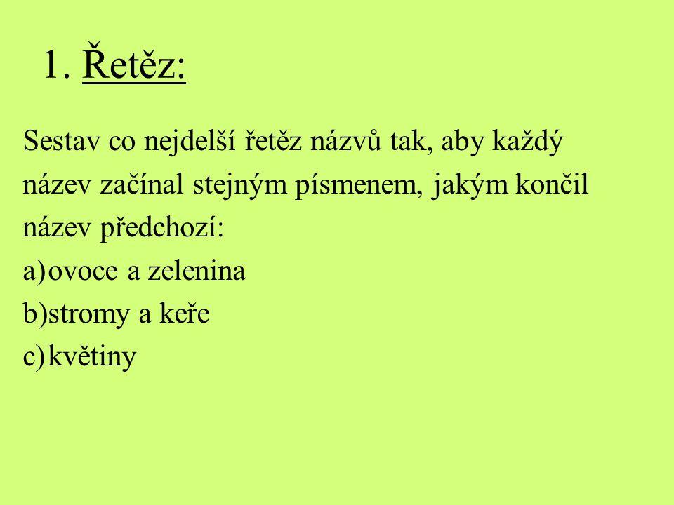 1. Řetěz: Sestav co nejdelší řetěz názvů tak, aby každý název začínal stejným písmenem, jakým končil název předchozí: a)ovoce a zelenina b)stromy a ke