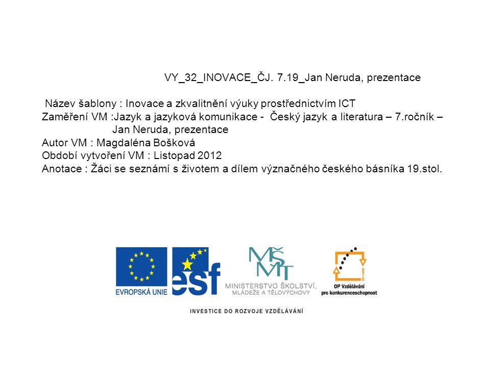 VY_32_INOVACE_ČJ. 7.19_Jan Neruda, prezentace Název šablony : Inovace a zkvalitnění výuky prostřednictvím ICT Zaměření VM :Jazyk a jazyková komunikace