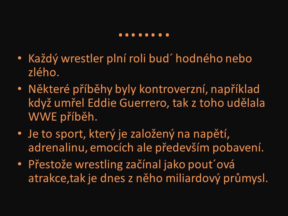 …….. Každý wrestler plní roli bud´ hodného nebo zlého. Některé příběhy byly kontroverzní, například když umřel Eddie Guerrero, tak z toho udělala WWE
