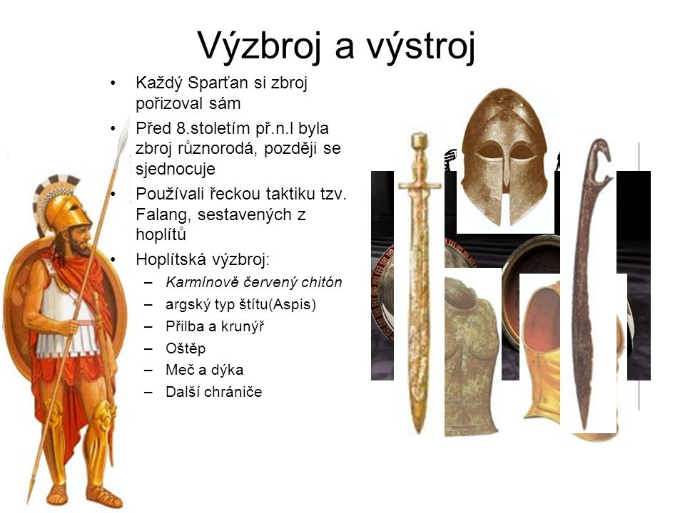 Každý Sparťan si zbroj pořizoval sám Před 8.stoletím př.n.l byla zbroj různorodá, později se sjednocuje Používali řeckou taktiku tzv. Falang, sestaven