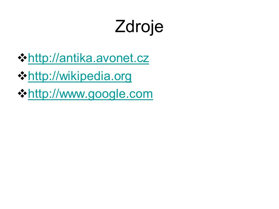 Zdroje  http://antika.avonet.cz http://antika.avonet.cz  http://wikipedia.org http://wikipedia.org  http://www.google.com http://www.google.com