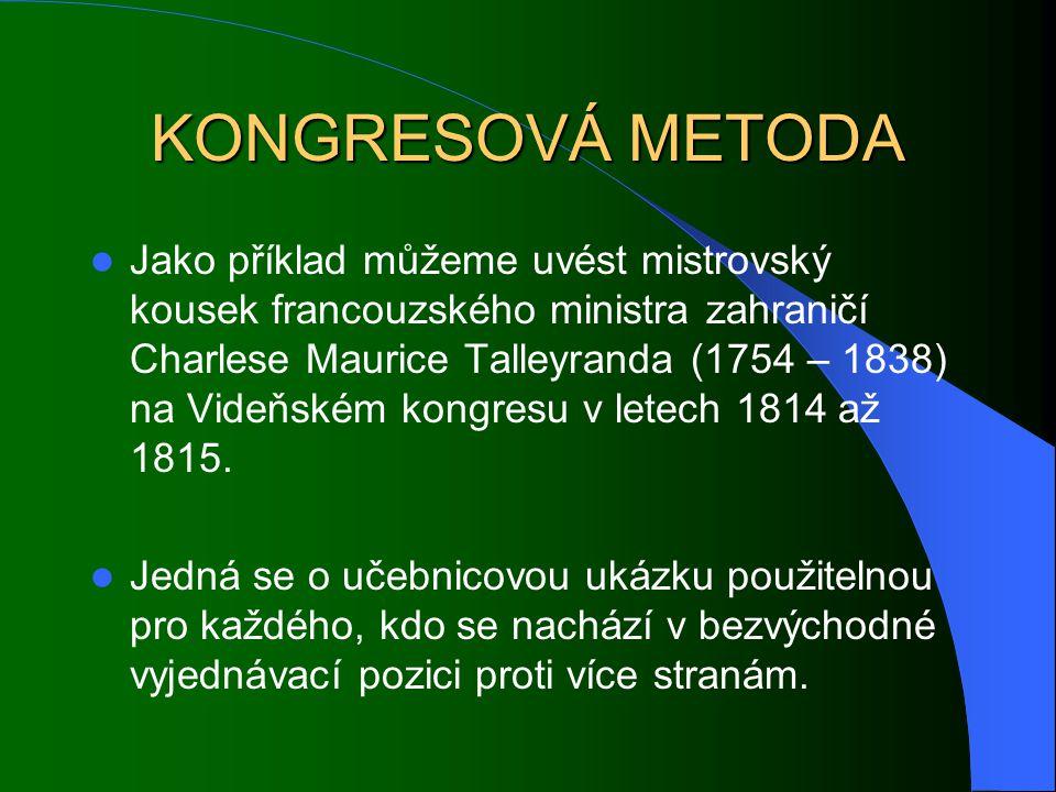 KONGRESOVÁ METODA Jako příklad můžeme uvést mistrovský kousek francouzského ministra zahraničí Charlese Maurice Talleyranda (1754 – 1838) na Videňském kongresu v letech 1814 až 1815.