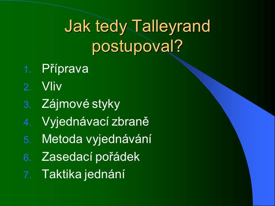 Jak tedy Talleyrand postupoval? 1. Příprava 2. Vliv 3. Zájmové styky 4. Vyjednávací zbraně 5. Metoda vyjednávání 6. Zasedací pořádek 7. Taktika jednán