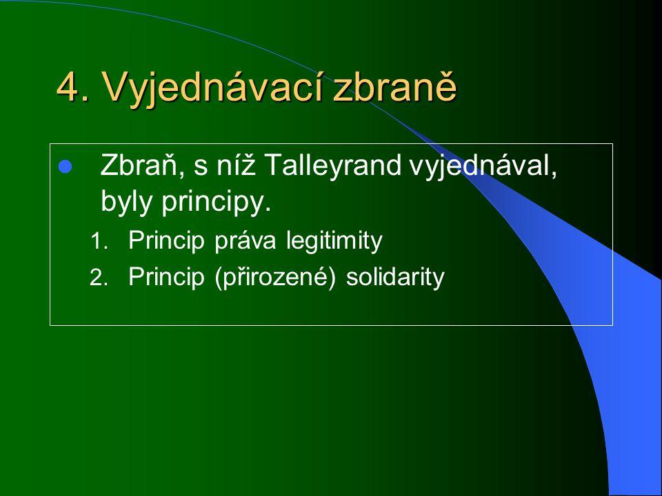 4. Vyjednávací zbraně Zbraň, s níž Talleyrand vyjednával, byly principy. 1. Princip práva legitimity 2. Princip (přirozené) solidarity