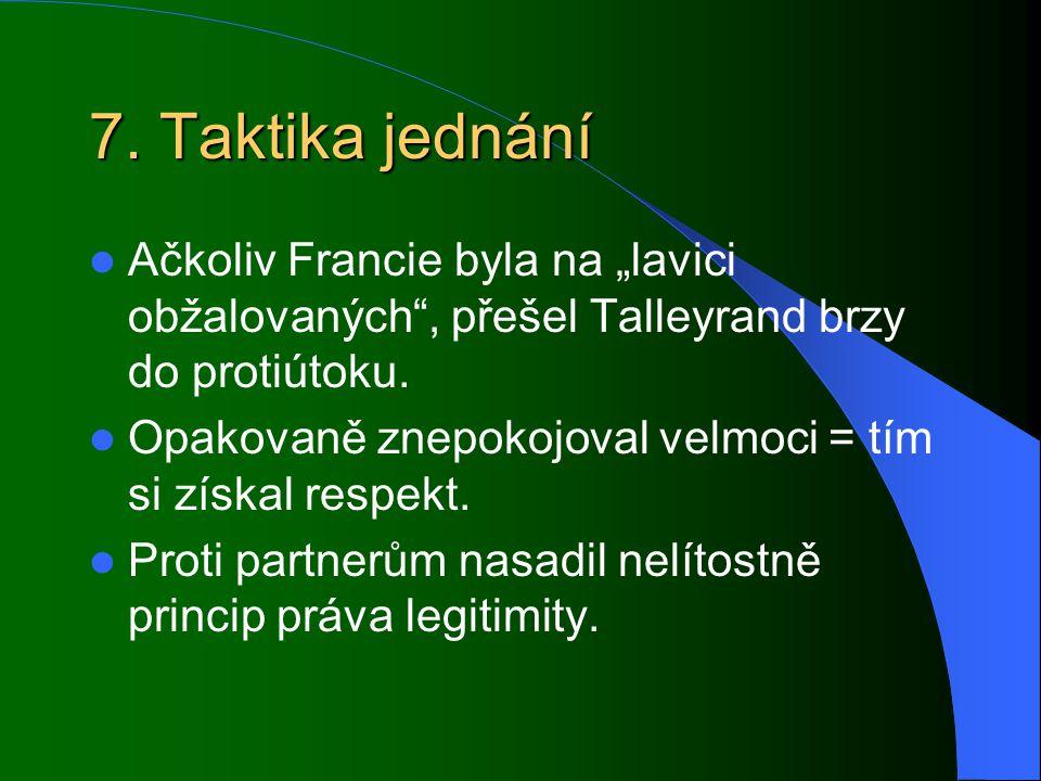 """7. Taktika jednání Ačkoliv Francie byla na """"lavici obžalovaných"""", přešel Talleyrand brzy do protiútoku. Opakovaně znepokojoval velmoci = tím si získal"""