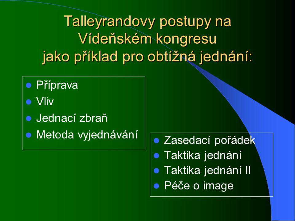 Talleyrandovy postupy na Vídeňském kongresu jako příklad pro obtížná jednání: Příprava Vliv Jednací zbraň Metoda vyjednávání Zasedací pořádek Taktika jednání Taktika jednání II Péče o image