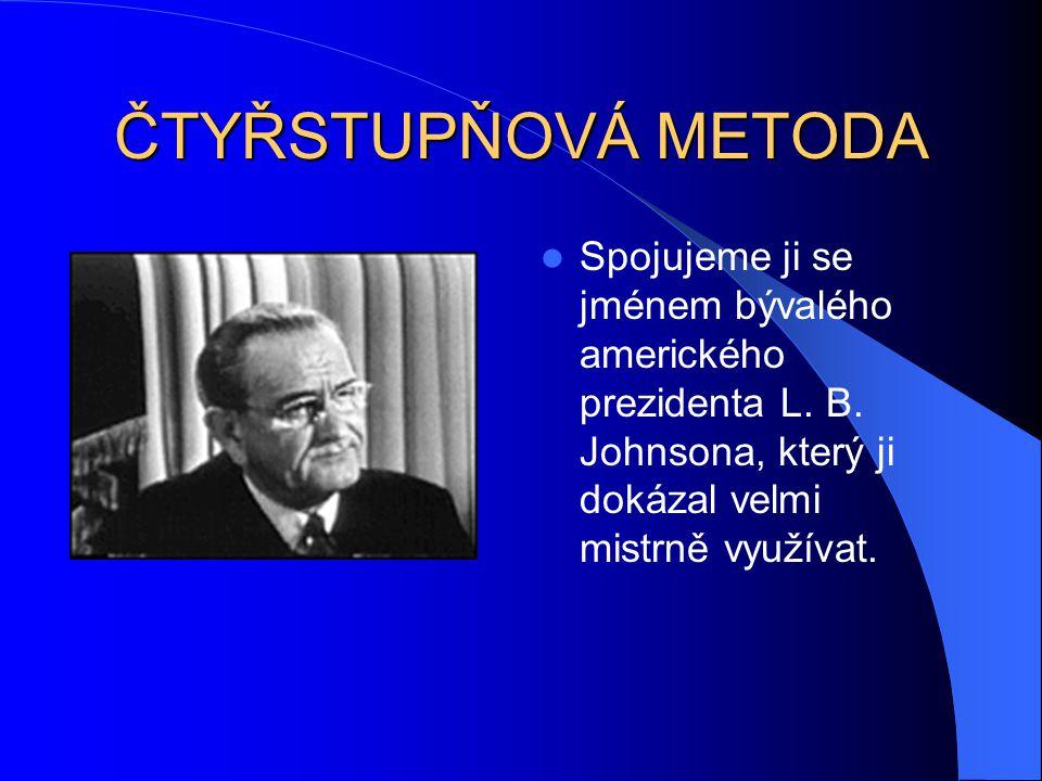 ČTYŘSTUPŇOVÁ METODA Spojujeme ji se jménem bývalého amerického prezidenta L. B. Johnsona, který ji dokázal velmi mistrně využívat.