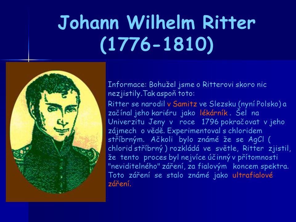 Johann Wilhelm Ritter (1776-1810) Informace: Bohužel jsme o Ritterovi skoro nic nezjistily.Tak aspoň toto: Ritter se narodil v Samitz ve Slezsku (nyní