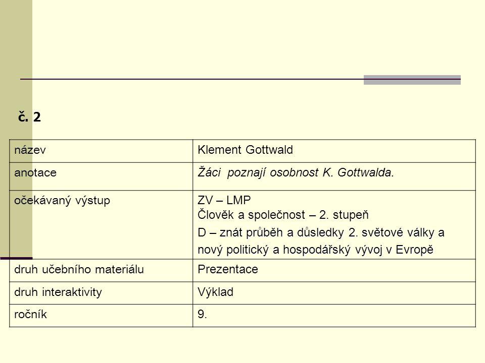 č. 2 název Klement Gottwald anotace Žáci poznají osobnost K. Gottwalda. očekávaný výstup ZV – LMP Člověk a společnost – 2. stupeň znát průběh a důsled