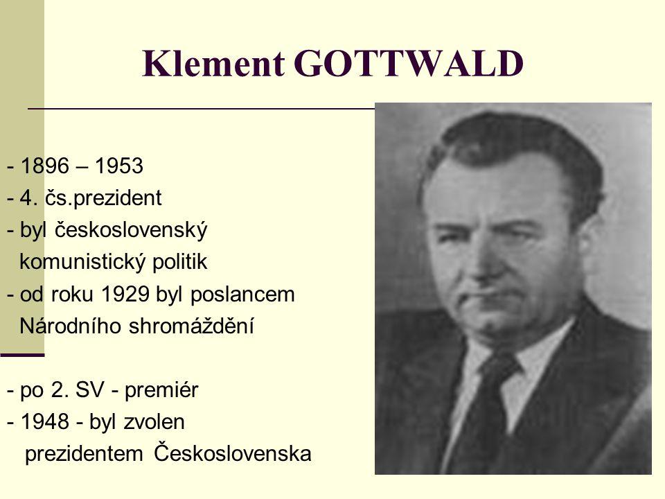 Klement GOTTWALD - 1896 – 1953 - 4. čs.prezident - byl československý komunistický politik - od roku 1929 byl poslancem Národního shromáždění - po 2.