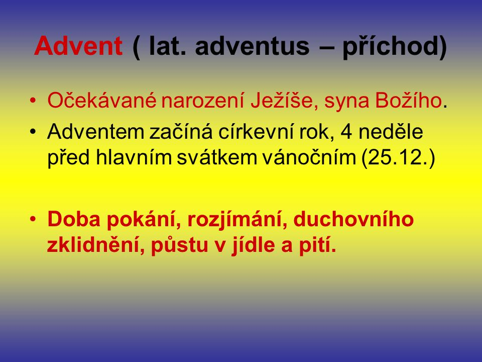 Advent ( lat. adventus – příchod) Očekávané narození Ježíše, syna Božího. Adventem začíná církevní rok, 4 neděle před hlavním svátkem vánočním (25.12.