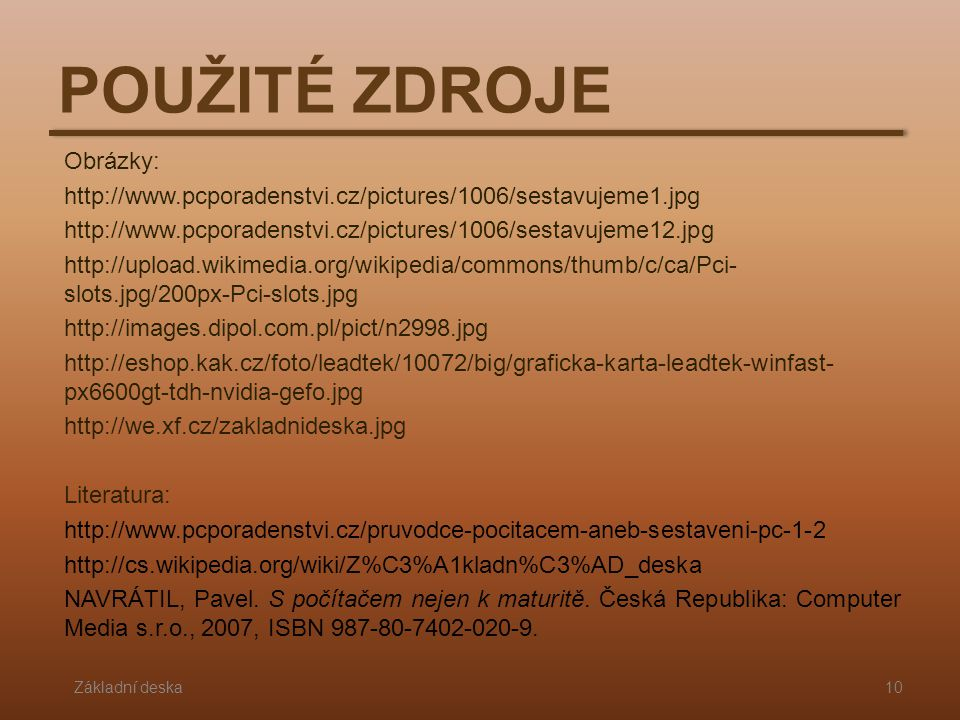 POUŽITÉ ZDROJE Základní deska10 Obrázky: http://www.pcporadenstvi.cz/pictures/1006/sestavujeme1.jpg http://www.pcporadenstvi.cz/pictures/1006/sestavuj