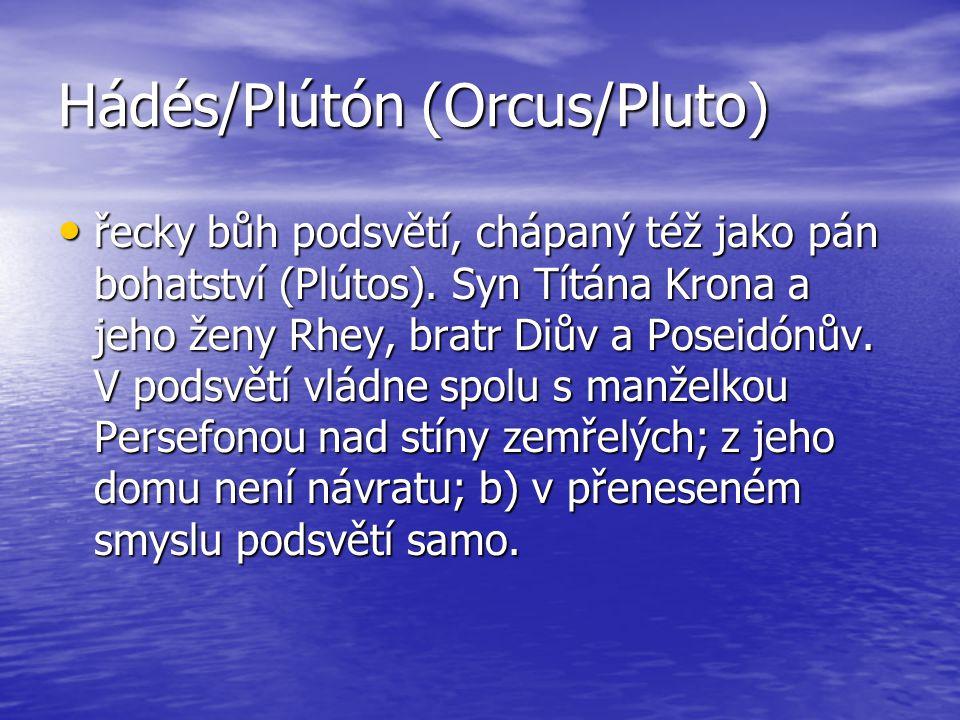 Hádés/Plútón (Orcus/Pluto) řecky bůh podsvětí, chápaný též jako pán bohatství (Plútos). Syn Títána Krona a jeho ženy Rhey, bratr Diův a Poseidónův. V