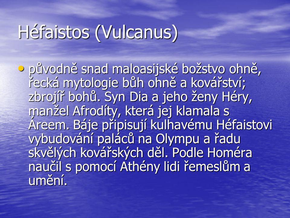 Héfaistos (Vulcanus) původně snad maloasijské božstvo ohně, řecká mytologie bůh ohně a kovářství; zbrojíř bohů. Syn Dia a jeho ženy Héry, manžel Afrod
