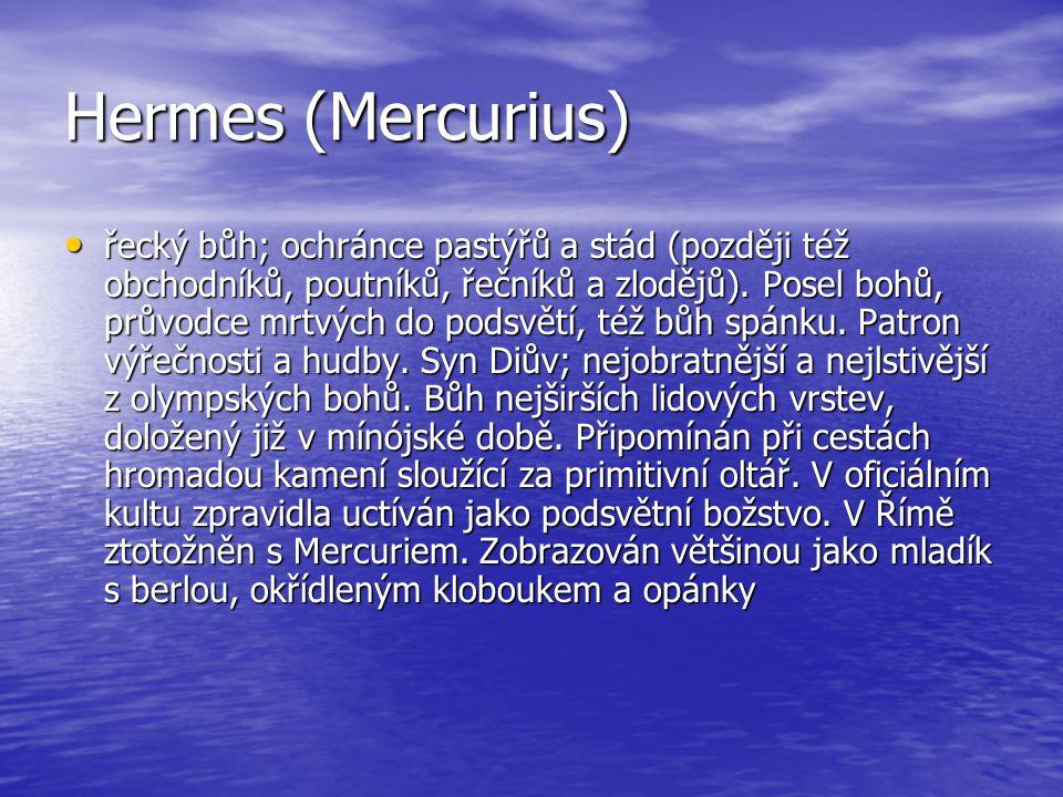 Hermes (Mercurius) řecký bůh; ochránce pastýřů a stád (později též obchodníků, poutníků, řečníků a zlodějů). Posel bohů, průvodce mrtvých do podsvětí,