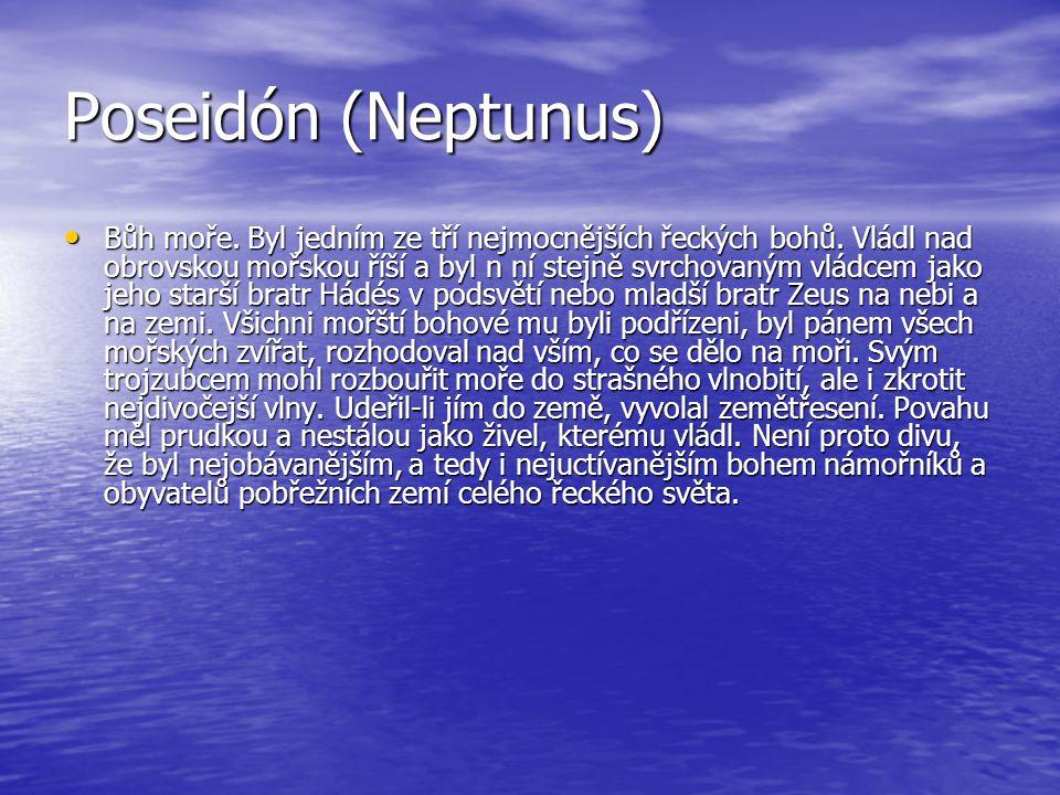 Poseidón (Neptunus) Bůh moře. Byl jedním ze tří nejmocnějších řeckých bohů. Vládl nad obrovskou mořskou říší a byl n ní stejně svrchovaným vládcem jak