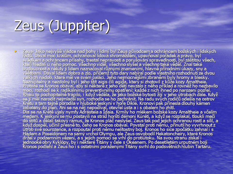 Zeus (Juppiter) Zeus- Jako nejvyšší vládce nad bohy i lidmi byl Zeus původcem a ochráncem božských i lidských řádů. Dával moc králům, ochraňoval lidov