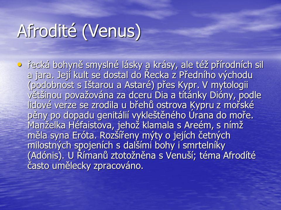 Afrodité (Venus) řecká bohyně smyslné lásky a krásy, ale též přírodních sil a jara. Její kult se dostal do Řecka z Předního východu (podobnost s Ištar