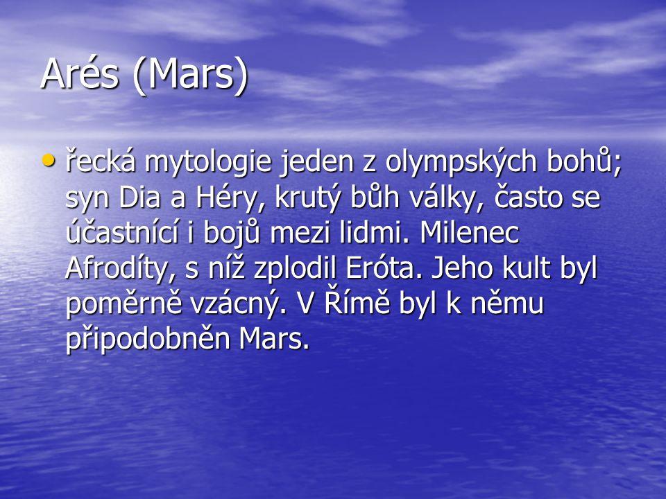 Arés (Mars) řecká mytologie jeden z olympských bohů; syn Dia a Héry, krutý bůh války, často se účastnící i bojů mezi lidmi. Milenec Afrodíty, s níž zp
