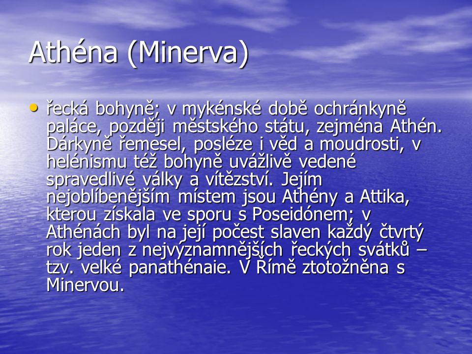 Athéna (Minerva) řecká bohyně; v mykénské době ochránkyně paláce, později městského státu, zejména Athén. Dárkyně řemesel, posléze i věd a moudrosti,