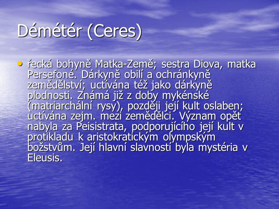 Démétér (Ceres) řecká bohyně Matka-Země; sestra Diova, matka Persefoné. Dárkyně obilí a ochránkyně zemědělství; uctívána též jako dárkyně plodnosti. Z