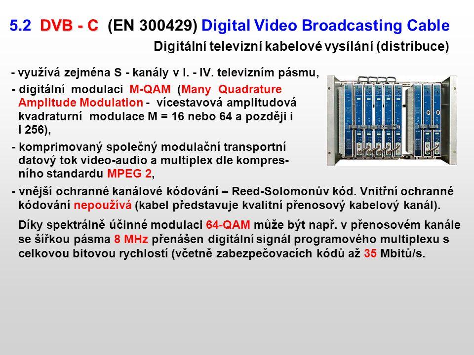 DVB - C 5.2 DVB - C (EN 300429) Digital Video Broadcasting Cable Digitální televizní kabelové vysílání (distribuce) - využívá zejména S - kanály v I.