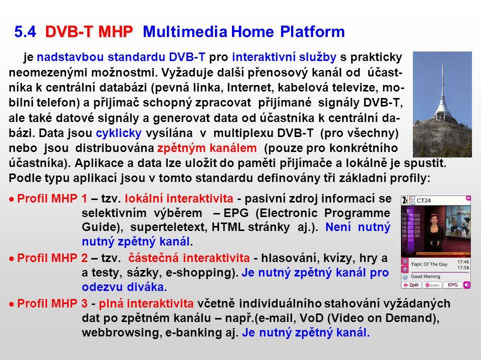 DVB-T MHP 5.4 DVB-T MHP Multimedia Home Platform je nadstavbou standardu DVB-T pro interaktivní služby s prakticky neomezenými možnostmi. Vyžaduje dal