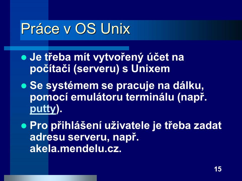15 Práce v OS Unix Je třeba mít vytvořený účet na počítači (serveru) s Unixem Se systémem se pracuje na dálku, pomocí emulátoru terminálu (např. putty