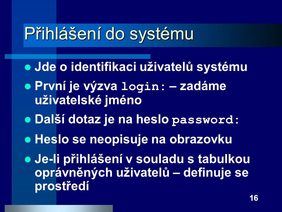 16 Přihlášení do systému Jde o identifikaci uživatelů systému První je výzva login: – zadáme uživatelské jméno Další dotaz je na heslo password: Heslo