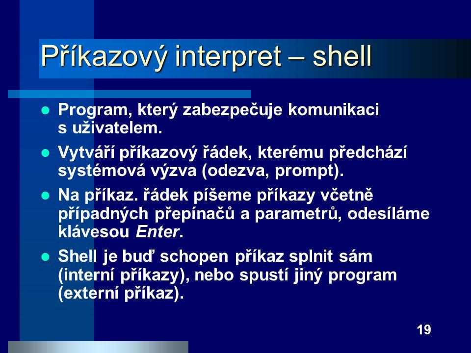 19 Příkazový interpret – shell Program, který zabezpečuje komunikaci s uživatelem. Vytváří příkazový řádek, kterému předchází systémová výzva (odezva,