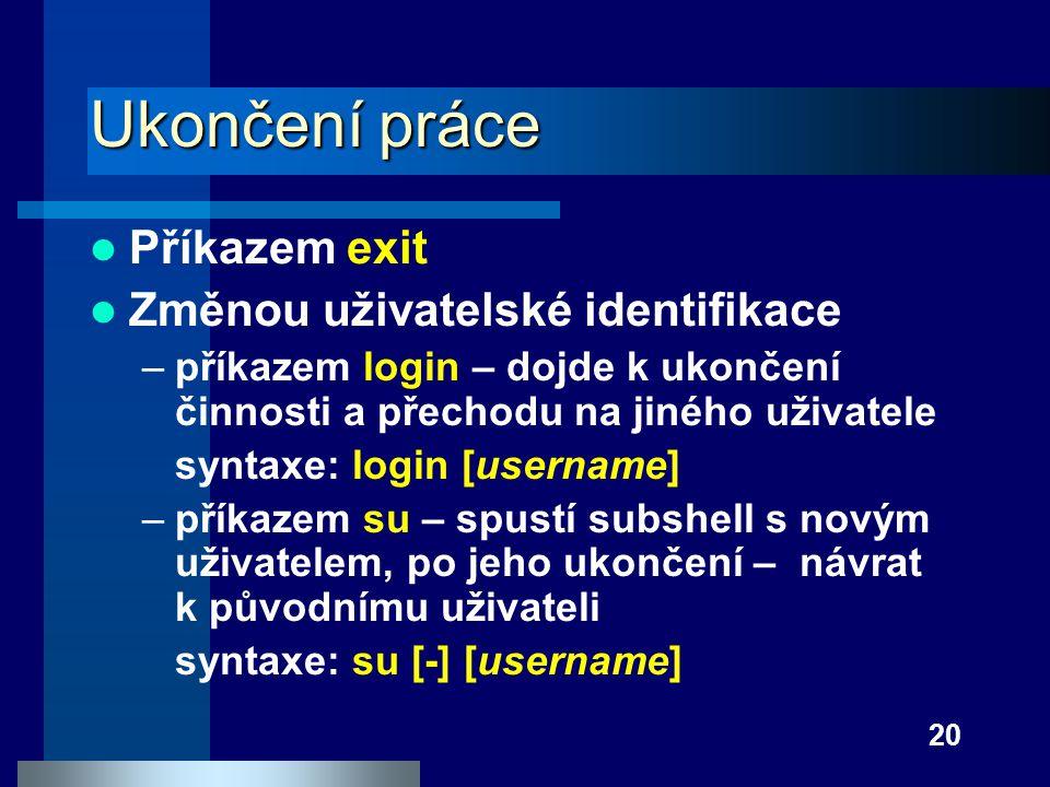 20 Ukončení práce Příkazem exit Změnou uživatelské identifikace –příkazem login – dojde k ukončení činnosti a přechodu na jiného uživatele syntaxe: lo