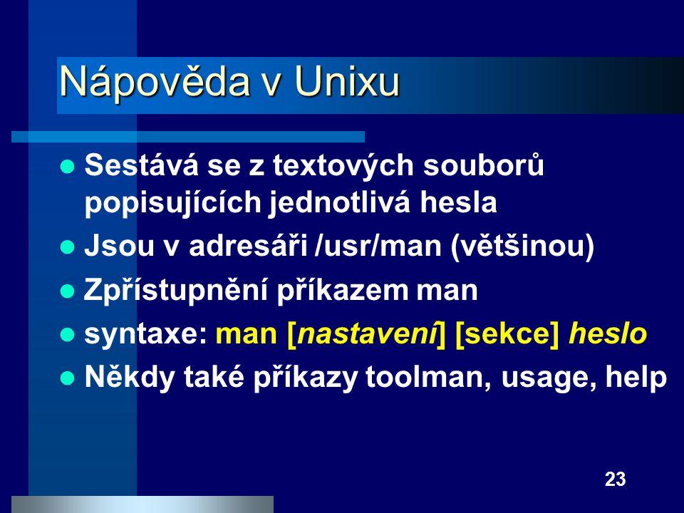 23 Nápověda v Unixu Sestává se z textových souborů popisujících jednotlivá hesla Jsou v adresáři /usr/man (většinou) Zpřístupnění příkazem man syntaxe