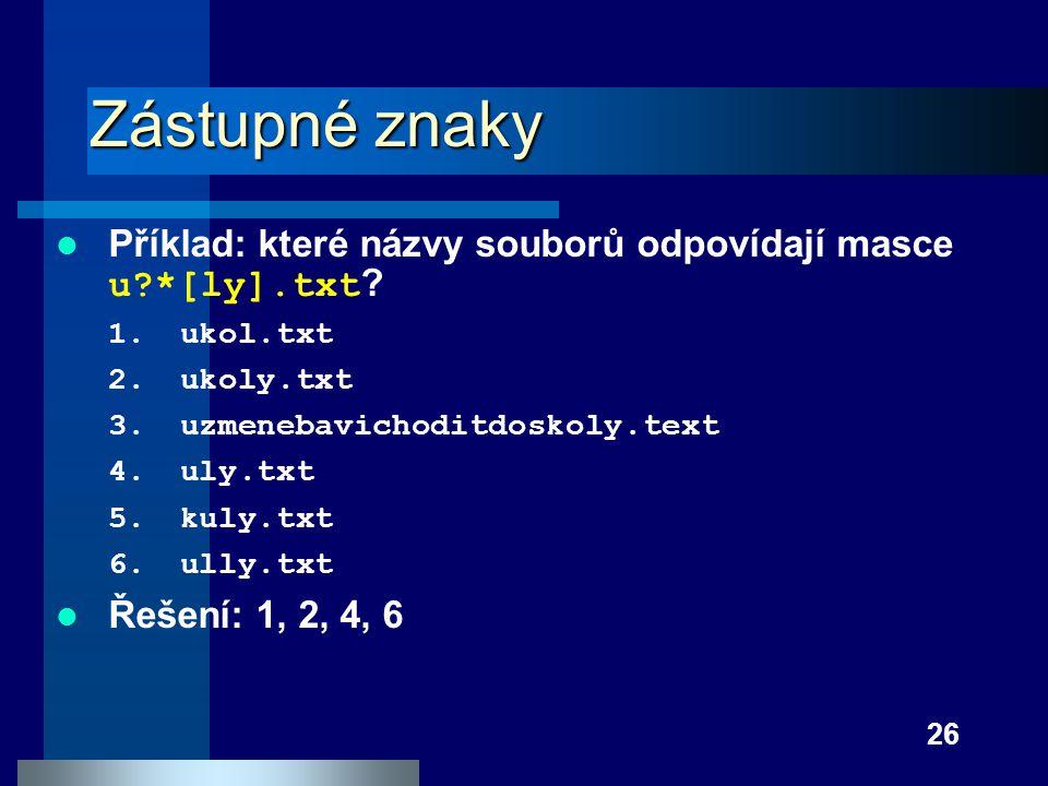26 Zástupné znaky Příklad: které názvy souborů odpovídají masce u?*[ly].txt ? 1.ukol.txt 2.ukoly.txt 3.uzmenebavichoditdoskoly.text 4.uly.txt 5.kuly.t