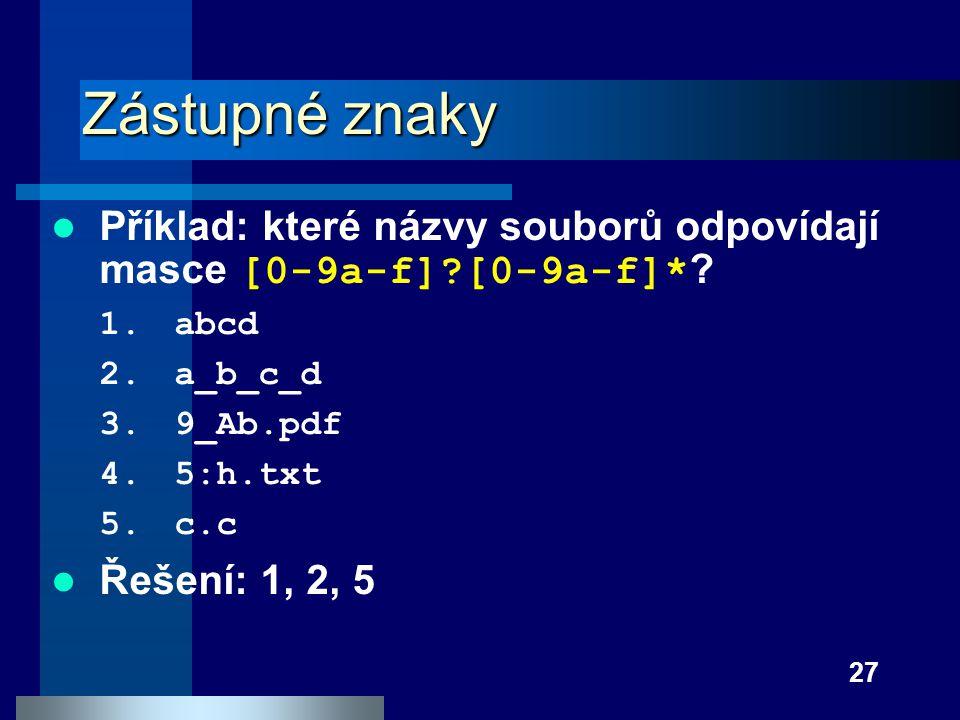 27 Zástupné znaky Příklad: které názvy souborů odpovídají masce [0-9a-f]?[0-9a-f]* ? 1.abcd 2.a_b_c_d 3.9_Ab.pdf 4.5:h.txt 5.c.c Řešení: 1, 2, 5