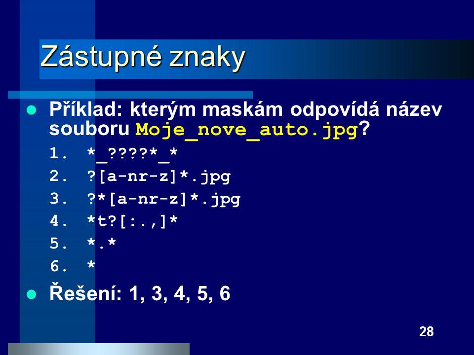 28 Zástupné znaky Příklad: kterým maskám odpovídá název souboru Moje_nove_auto.jpg ? 1.*_????*_* 2.?[a-nr-z]*.jpg 3.?*[a-nr-z]*.jpg 4.*t?[:.,]* 5.*.*