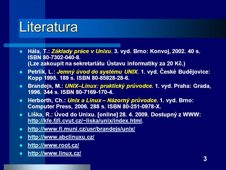 3 Literatura Hála, T.: Základy práce v Unixu. 3. vyd. Brno: Konvoj, 2002. 40 s. ISBN 80-7302-040-8. (Lze zakoupit na sekretariátu Ústavu informatiky z