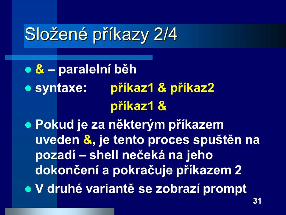 31 Složené příkazy 2/4 & – paralelní běh syntaxe: příkaz1 & příkaz2 příkaz1 & Pokud je za některým příkazem uveden &, je tento proces spuštěn na pozad