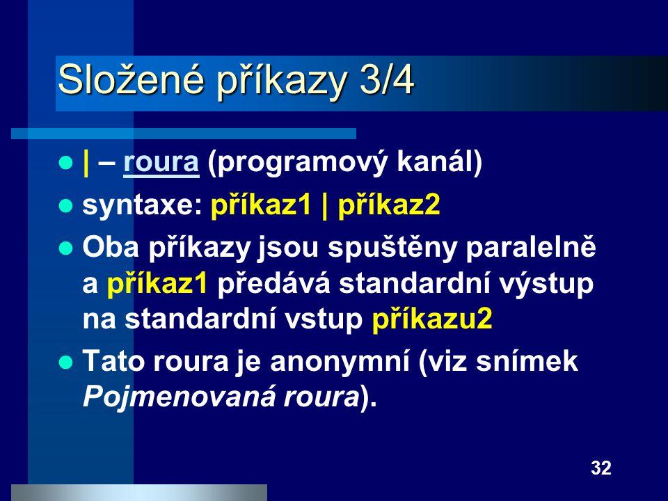 32 Složené příkazy 3/4 | – roura (programový kanál)roura syntaxe: příkaz1 | příkaz2 Oba příkazy jsou spuštěny paralelně a příkaz1 předává standardní v