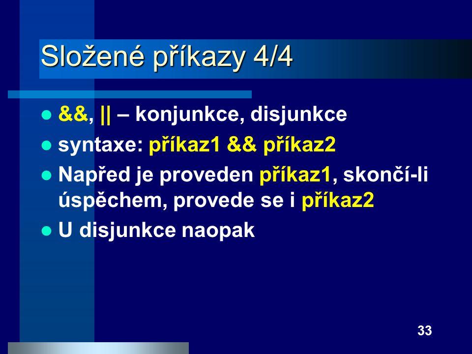 33 Složené příkazy 4/4 &&, || – konjunkce, disjunkce syntaxe: příkaz1 && příkaz2 Napřed je proveden příkaz1, skončí-li úspěchem, provede se i příkaz2