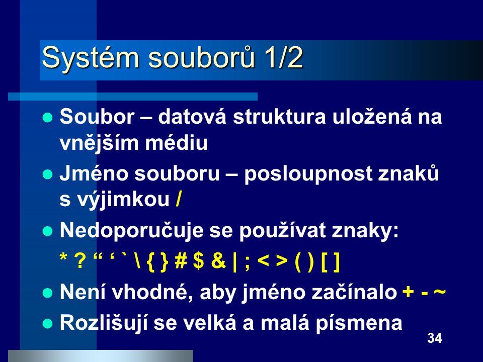 34 Systém souborů 1/2 Soubor – datová struktura uložená na vnějším médiu Jméno souboru – posloupnost znaků s výjimkou / Nedoporučuje se používat znaky