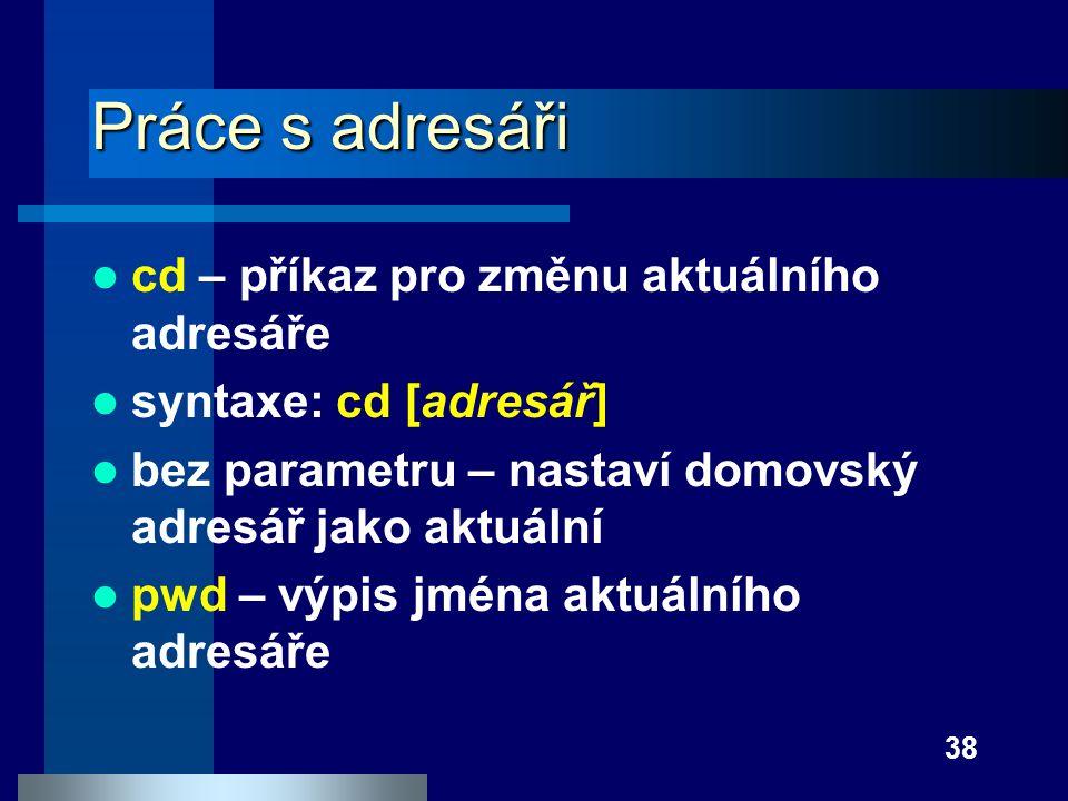 38 Práce s adresáři cd – příkaz pro změnu aktuálního adresáře syntaxe: cd [adresář] bez parametru – nastaví domovský adresář jako aktuální pwd – výpis